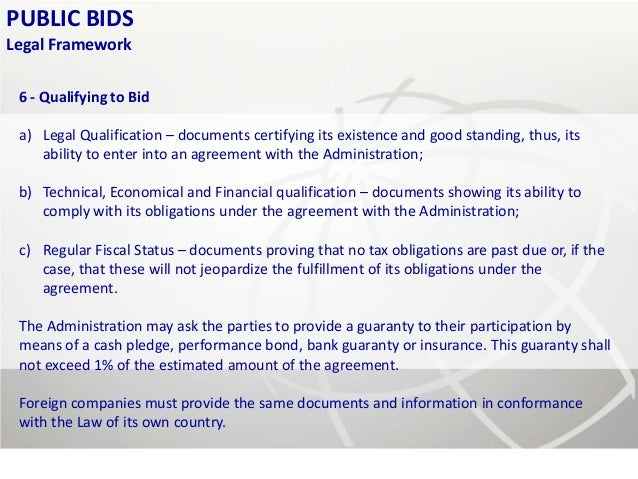 PUBLIC BIDSLegal Framework 6 - Qualifying to Bid a) Legal Qualification – documents certifying its existence and good stan...