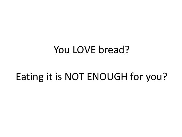 You LOVE bread?Eating it is NOT ENOUGH for you?