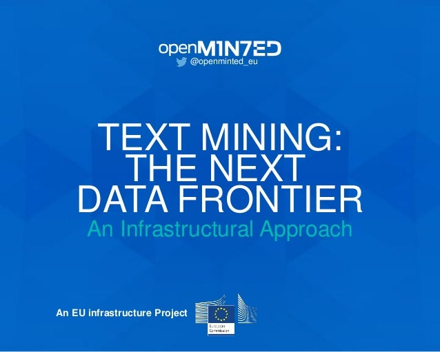 TEXT MINING: THE NEXT DATA FRONTIER An Infrastructural Approach @openminted_eu An EU infrastructure Project