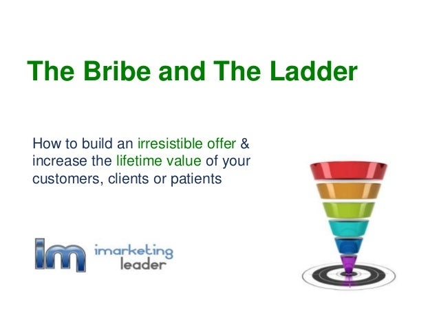How to build an irresistible offer & increase the lifetime value of your customers, clients or patients The Bribe and The ...