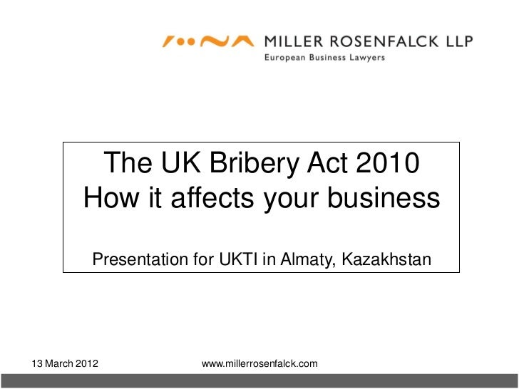 The UK Bribery Act 2010         How it affects your business           Presentation for UKTI in Almaty, Kazakhstan13 March...