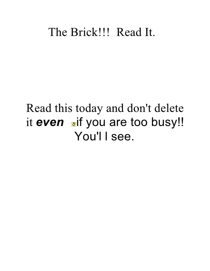 The Brick!!! Read It.     Read this today and don't delete it even if you are too busy!!           You'l l see.