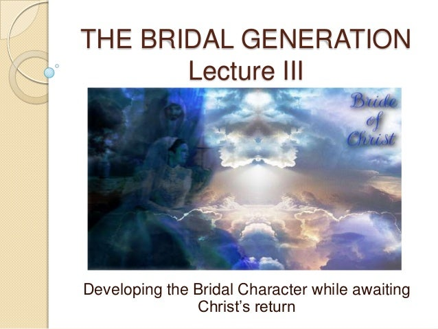 THE BRIDAL GENERATION Lecture III  Developing the Bridal Character while awaiting Christ's return