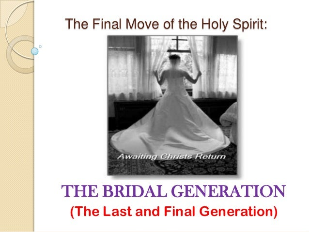 The Final Move of the Holy Spirit:  THE BRIDAL GENERATION (The Last and Final Generation)