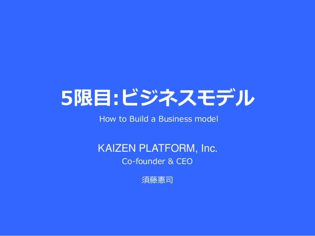 5限目:ビジネスモデル Co-founder & CEO 須藤憲司 How to Build a Business model KAIZEN PLATFORM, Inc.