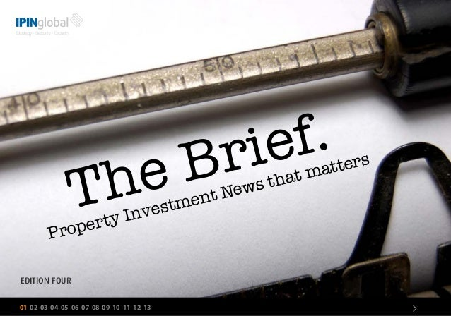 The Brief. 01 02 03 04 05 06 07 08 09 10 11 12 13 > Property Investment News that matters EDITION FOUR