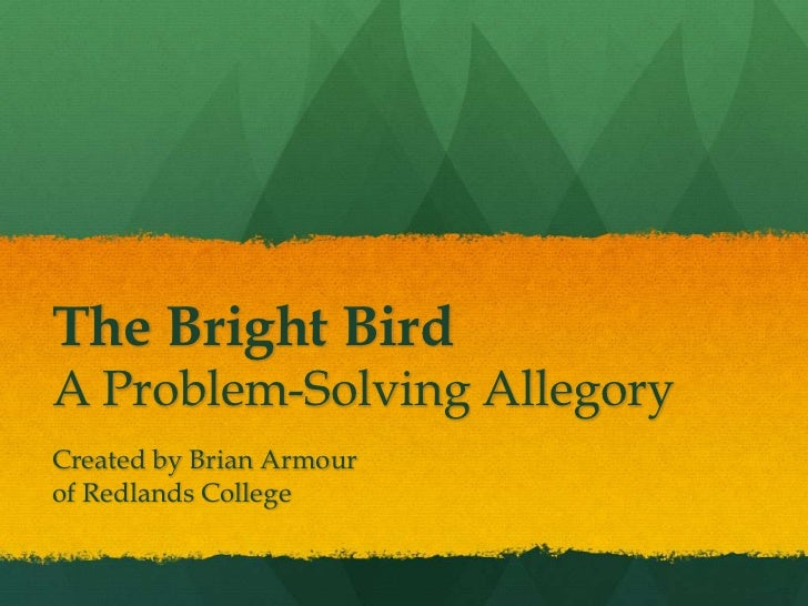 The Bright BirdA Problem-Solving AllegoryCreated by Brian Armourof Redlands College