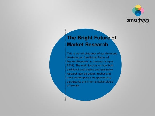 The Bright Future of Market Research This is the full slidedeck of our Smartees Workshop on 'the Bright Future of Market R...