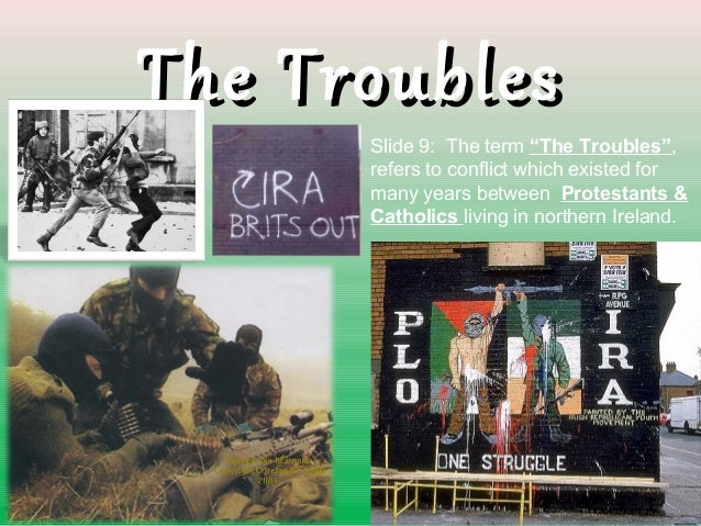 """The TroublesThe TroublesSlide 9: The term """"The Troubles"""",refers to conflict which existed formany years between Protestant..."""