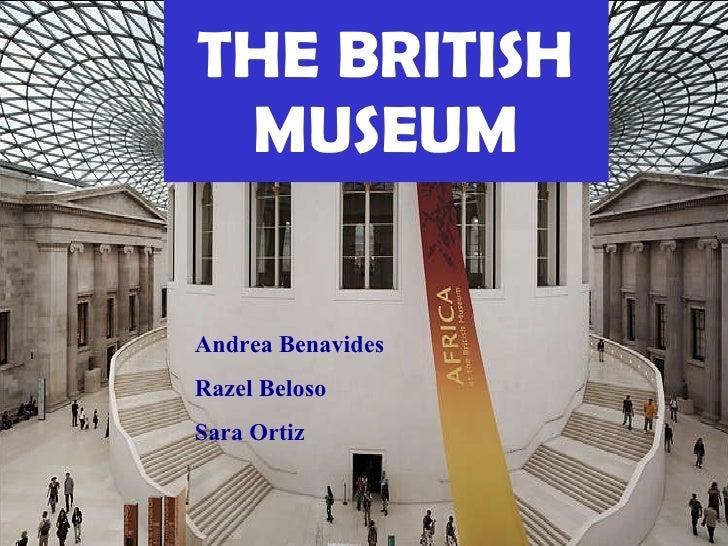 THE BRITISH MUSEUM Andrea Benavides Razel Beloso  Sara Ortiz