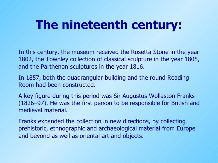 The nineteenth century: In this century, the museum received the Rosetta Stonein the year 1802, the Townley collection of...