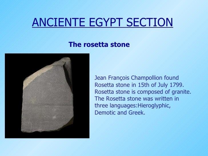 The rosetta stone Jean François Champollion found Rosetta stone in 15th of July 1799. Rosetta stone is composed of granite...