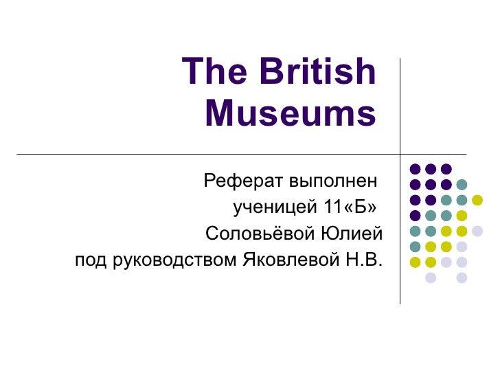 The British Museums Реферат выполнен  ученицей 11«Б»  Соловьёвой Юлией под руководством Яковлевой Н.В.