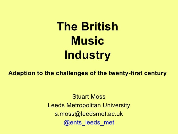 The British Music Industry Adaption to the challenges of the twenty-first century Stuart Moss Leeds Metropolitan Universit...