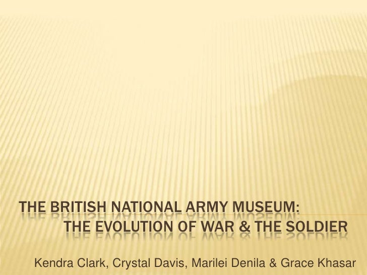 The British National Army Museum:           the evolution of war & the soldier<br />Kendra Clark, Crystal Davis, Marilei D...