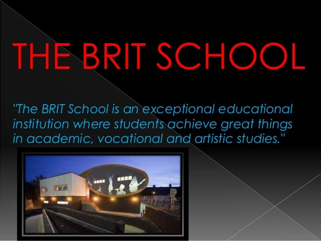 "THE BRIT SCHOOL ""The BRIT School is an exceptional educational institution where students achieve great things in academic..."