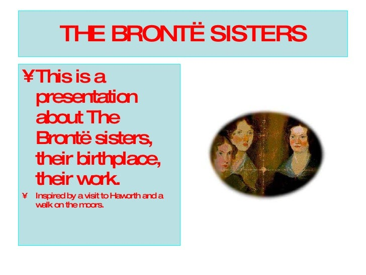 THE BRONTË SISTERS <ul><li>This is a presentation about The Brontë sisters, their birthplace, their work. </li></ul><ul><l...