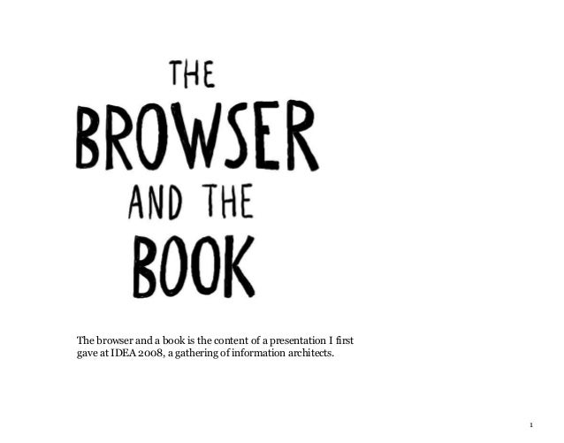 1 The browser and a book is the content of a presentation I first gave at IDEA 2008, a gathering of information architects.