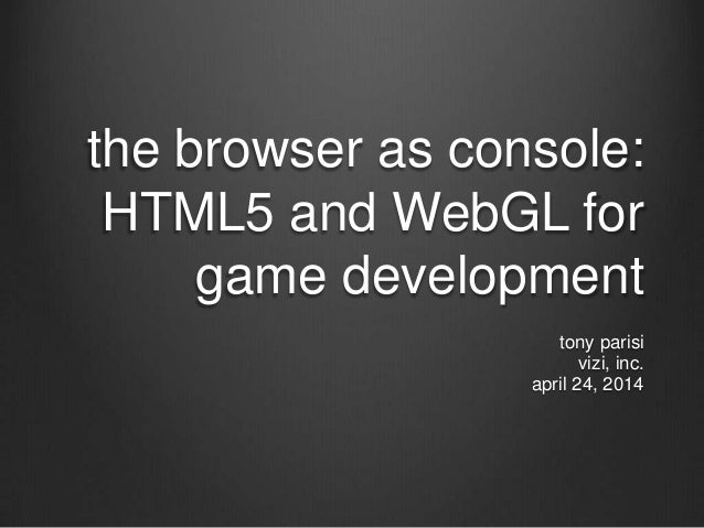 the browser as console: HTML5 and WebGL for game development tony parisi vizi, inc. april 24, 2014