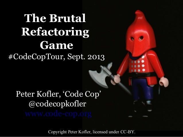 The Brutal Refactoring Game #CodeCopTour, Sept. 2013  Peter Kofler, 'Code Cop' @codecopkofler www.code-cop.org Copyright P...