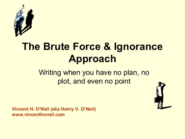 The Brute Force & Ignorance Approach Writing when you have no plan, no plot, and even no point Vincent H. O'Neil (aka Henr...