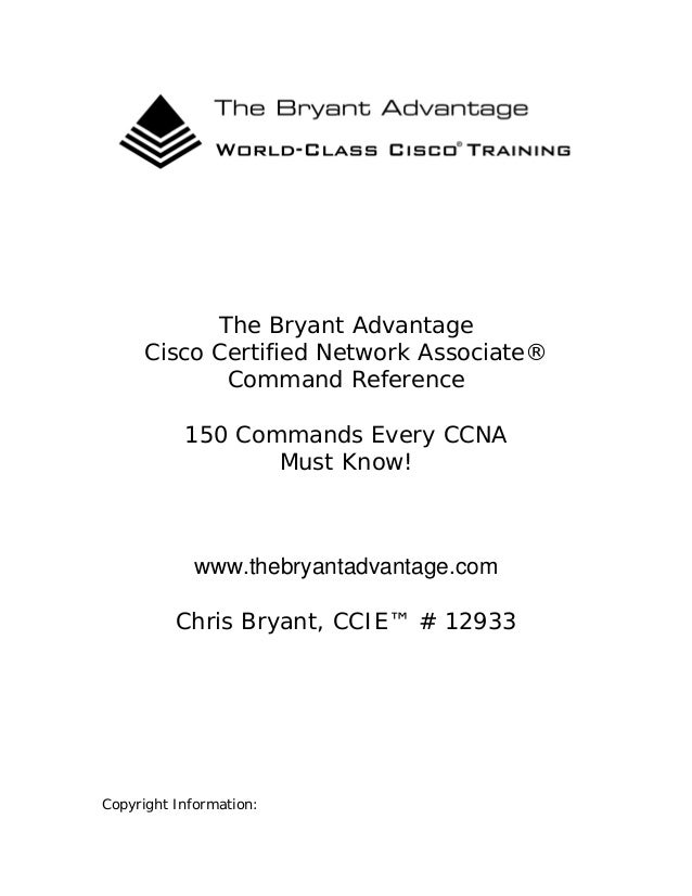 The Bryant Advantage Cisco Certified Network Associate® Command Reference 150 Commands Every CCNA Must Know!  www.thebryan...
