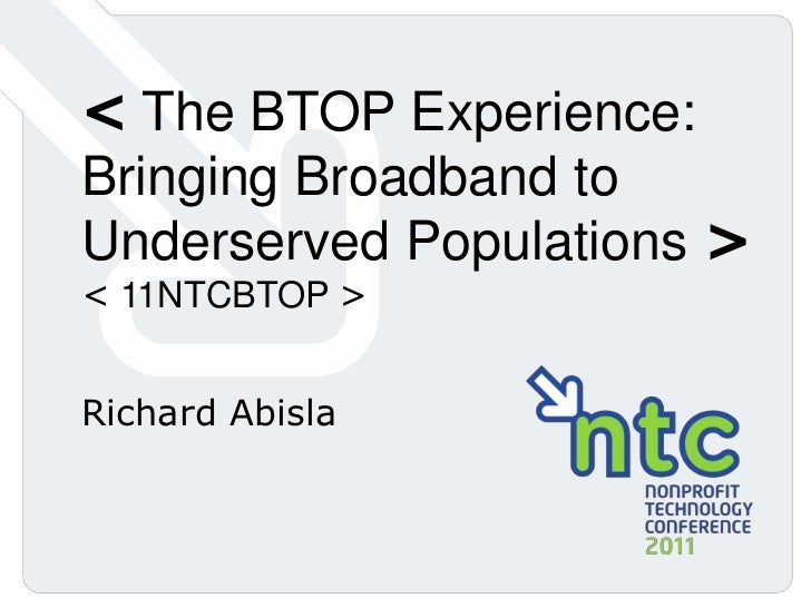 < The BTOP Experience: Bringing Broadband to Underserved Populations ><br />< 11NTCBTOP ><br />Richard Abisla<br />