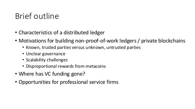 Brief outline • Characteristics of a distributed ledger • Motivations for building non-proof-of-work ledgers / private blo...