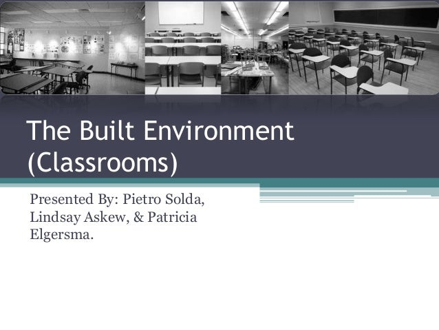 The Built Environment (Classrooms) Presented By: Pietro Solda, Lindsay Askew, & Patricia Elgersma.