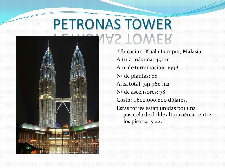 PETRONAS TOWER<br /> Ubicación: Kuala Lumpur, Malasia.<br />Altura máxima: 452 m <br />Año de terminación: 1998<br />Nº de...