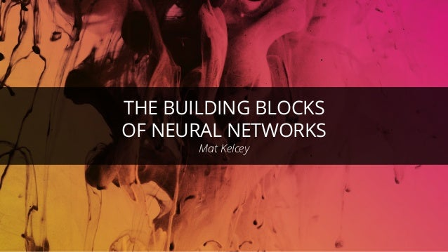 THE BUILDING BLOCKS OF NEURAL NETWORKS Mat Kelcey