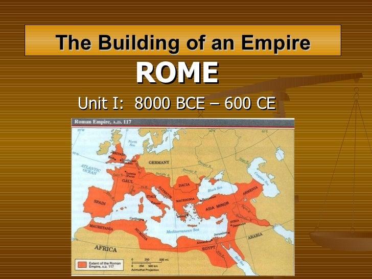 The Building of an Empire ROME Unit I:  8000 BCE – 600 CE