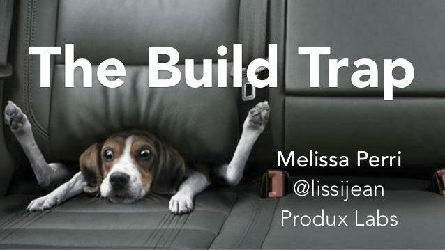 The Build Trap Melissa Perri @lissijean Produx Labs
