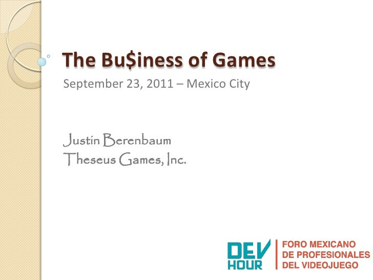 The Bu$iness of GamesSeptember 23, 2011 – Mexico CityJustin BerenbaumTheseus Games, Inc.