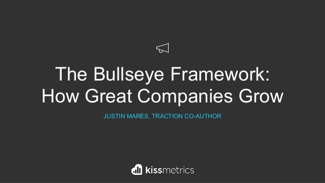 The Bullseye Framework: How Great Companies Grow JUSTIN MARES, TRACTION CO-AUTHOR