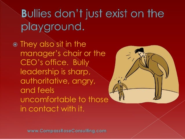  They also sit in the manager's chair or the CEO's office. Bully leadership is sharp, authoritative, angry,...