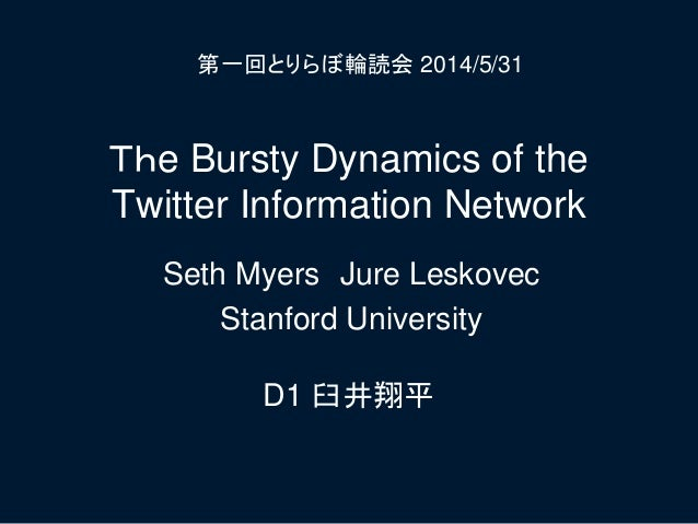 The Bursty Dynamics of the Twitter Information Network D1 臼井翔平 第一回とりらぼ輪読会 2014/5/31 Seth Myers Jure Leskovec Stanford Univ...