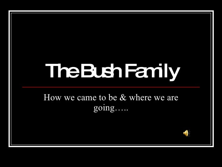 The Bush Family How we came to be & where we are going…..