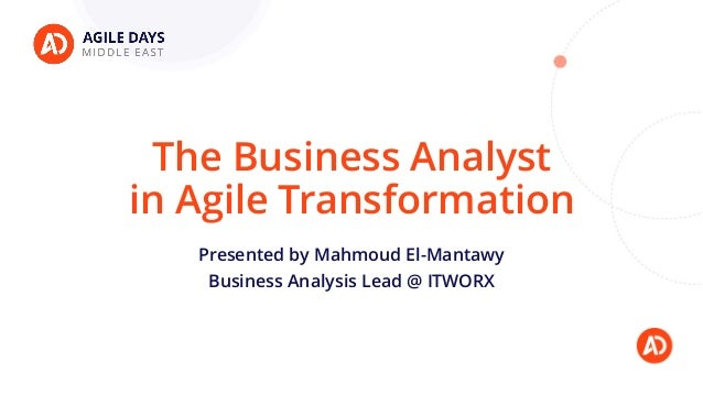 The Business Analyst in Agile Transformation Presented by Mahmoud El-Mantawy Business Analysis Lead @ ITWORX