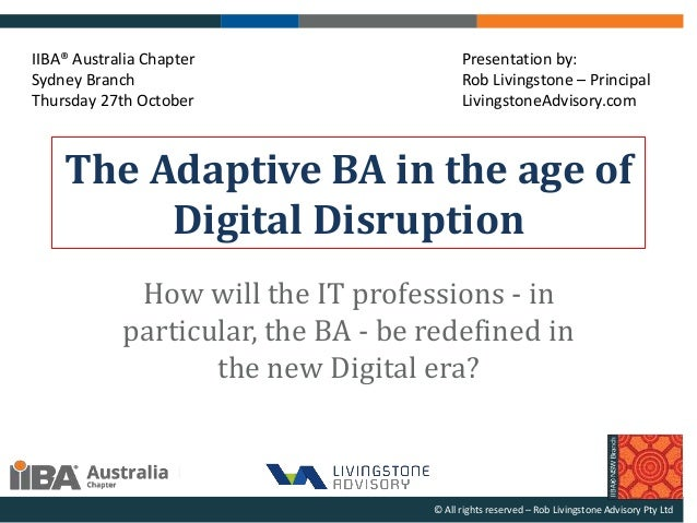 The Adaptive BA in the age of Digital Disruption How will the IT professions - in particular, the BA - be redefined in the...
