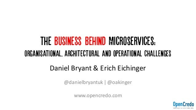 The Business Behind Microservices: Organisational, architectural and Operational Challenges Daniel	Bryant	&	Erich	Eichinge...