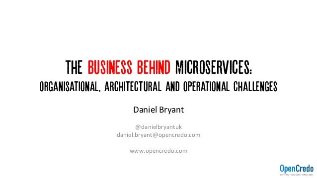 The Business Behind Microservices: OrganisationAL, architectural and Operational Challenges DanielBryant  @danielbryant...