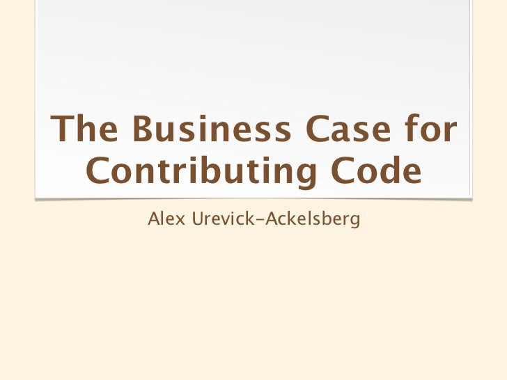 The Business Case for Contributing Code     Alex Urevick-Ackelsberg