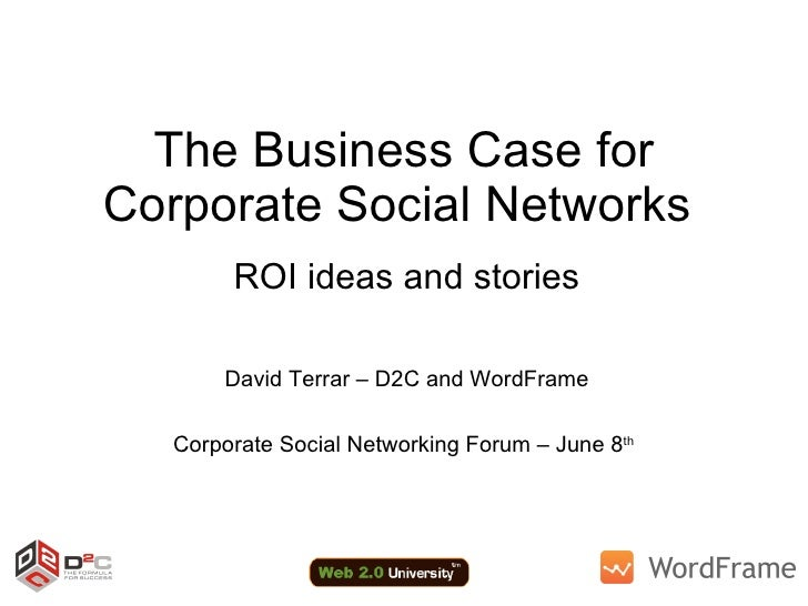 The Business Case for Corporate Social Networks  ROI ideas and stories David Terrar – D2C and WordFrame Corporate Social N...
