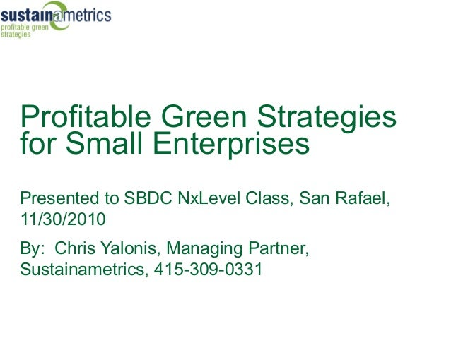 Profitable Green Strategiesfor Small EnterprisesPresented to SBDC NxLevel Class, San Rafael,11/30/2010By: Chris Yalonis, M...