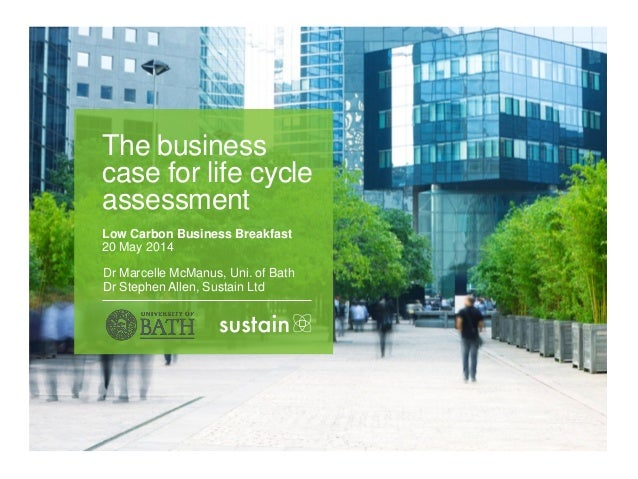 Dr Marcelle McManus, Uni. of Bath Dr Stephen Allen, Sustain Ltd The business case for life cycle assessment Low Carbon Bus...