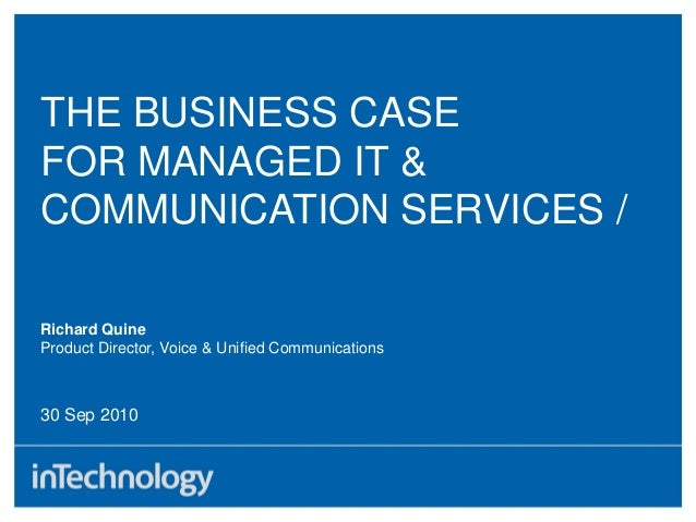 THE BUSINESS CASE FOR MANAGED IT & COMMUNICATION SERVICES / 30 Sep 2010 Richard Quine Product Director, Voice & Unified Co...