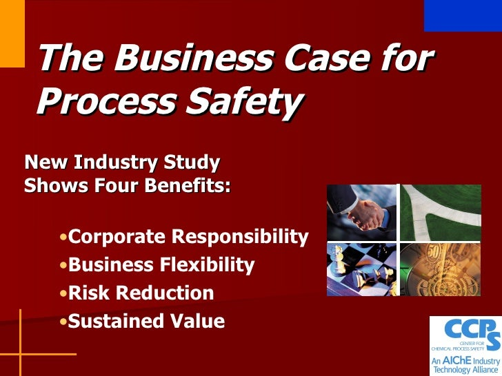The Business Case for Process Safety New Industry Study Shows Four Benefits: <ul><li>Corporate Responsibility </li></ul><u...
