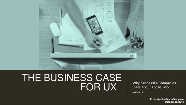 THE BUSINESS CASE FOR UX Why Successful Companies Care About Those Two Letters Presented by Ovetta Sampson October 26, 2016