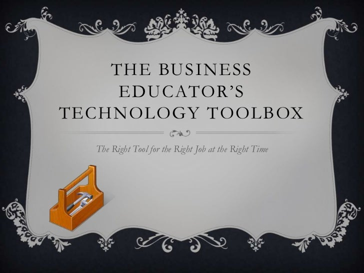The Business Educator's Technology Toolbox<br />The Right Tool for the Right Job at the Right Time<br />